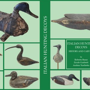 ITALIAN HUNTING DECOYS - HISTORY AND CARVERS - Versione In Lingua Inglese – R. Basso - E. Gusberti - A. Turchetto – Antiga Editore – Pp. 304